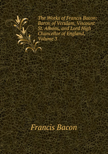 Фрэнсис Бэкон The Works of Francis Bacon: Baron of Verulam, Viscount St. Albans, and Lord High Chancellor of England, Volume 3 фрэнсис бэкон the works of francis bacon volume 11