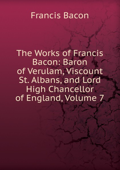 Фрэнсис Бэкон The Works of Francis Bacon: Baron of Verulam, Viscount St. Albans, and Lord High Chancellor of England, Volume 7 фрэнсис бэкон the works of francis bacon baron of verulam viscount st albans and lord high chancellor of england volume 7