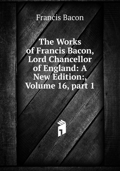 Фрэнсис Бэкон The Works of Francis Bacon, Lord Chancellor of England: A New Edition:, Volume 16,.part 1 фрэнсис бэкон the works of francis bacon volume 11