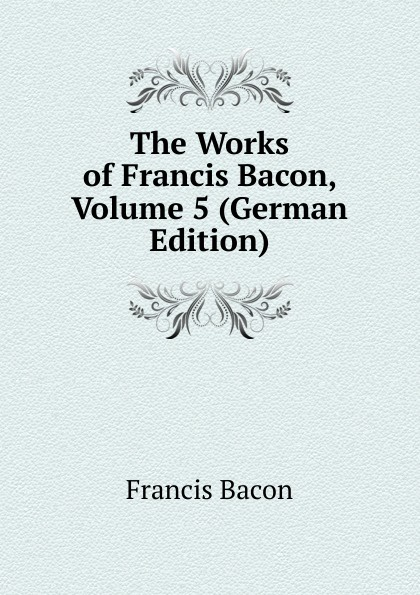 Фрэнсис Бэкон The Works of Francis Bacon, Volume 5 (German Edition) фрэнсис бэкон the works of francis bacon volume 13