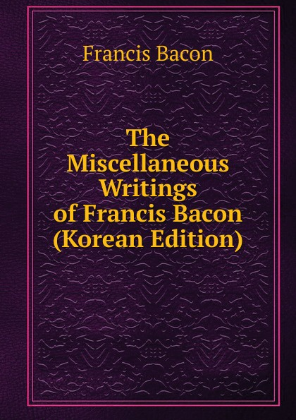 Фрэнсис Бэкон The Miscellaneous Writings of Francis Bacon (Korean Edition) фрэнсис бэкон the works of francis bacon volume 11
