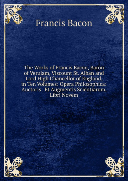 Фрэнсис Бэкон The Works of Francis Bacon, Baron of Verulam, Viscount St. Alban and Lord High Chancellor of England, in Ten Volumes: Opera Philosophica: Auctoris . Et Augmentis Scientiarum, Libri Novem w stone booth some acrostic signatures of francis bacon baron verulam of verulam viscount st alban together with some others