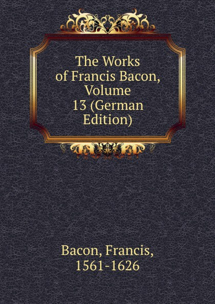 Фрэнсис Бэкон The Works of Francis Bacon, Volume 13 (German Edition) фрэнсис бэкон the works of francis bacon volume 13