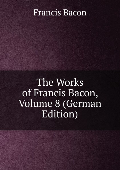 Фрэнсис Бэкон The Works of Francis Bacon, Volume 8 (German Edition) фрэнсис бэкон the works of francis bacon volume 4 german edition