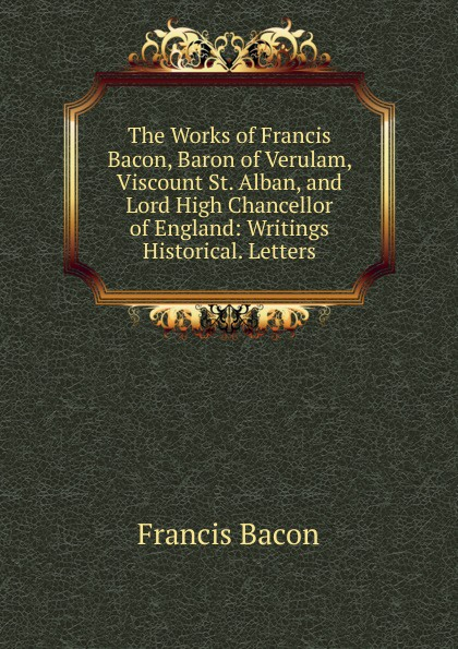 Фрэнсис Бэкон The Works of Francis Bacon, Baron of Verulam, Viscount St. Alban, and Lord High Chancellor of England: Writings Historical. Letters w stone booth some acrostic signatures of francis bacon baron verulam of verulam viscount st alban together with some others