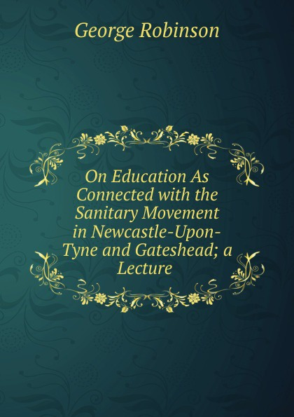George Robinson On Education As Connected with the Sanitary Movement in Newcastle-Upon-Tyne and Gateshead; a Lecture .