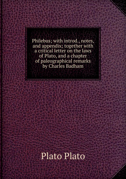 Plato Plato Philebus; with introd., notes, and appendix; together with a critical letter on the laws of Plato, and a chapter of paleographical remarks by Charles Badham plato laws