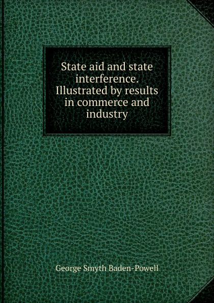 George Smyth Baden-Powell State aid and state interference. Illustrated by results in commerce and industry george smyth baden powell protection and bad times