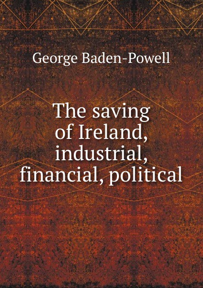 George Baden-Powell The saving of Ireland, industrial, financial, political george smyth baden powell protection and bad times
