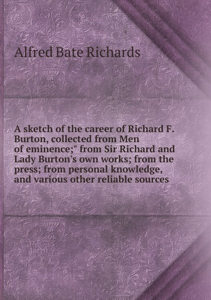 """Alfred Bate Richards A sketch of the career of Richard F. Burton, collected from Men of eminence;"""" from Sir Richard and Lady Burton.s own works; from the press; from personal knowledge, and various other reliable sources"""