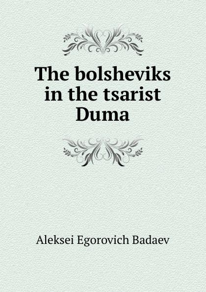 Aleksei Egorovich Badaev The bolsheviks in the tsarist Duma duma key