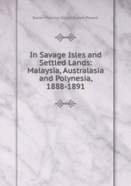 Baden Fletcher Smyth Baden-Powell In Savage Isles and Settled Lands: Malaysia, Australasia and Polynesia, 1888-1891 george smyth baden powell protection and bad times