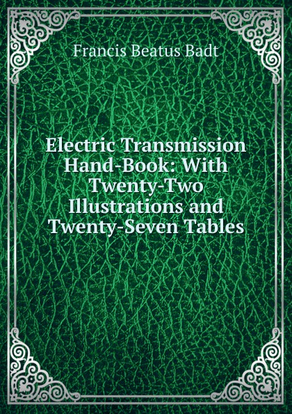 Francis Beatus Badt Electric Transmission Hand-Book: With Twenty-Two Illustrations and Twenty-Seven Tables недорго, оригинальная цена
