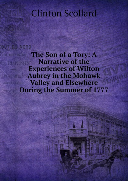 Clinton Scollard The Son of a Tory: A Narrative the Experiences Wilton Aubrey in Mohawk Valley and Elsewhere During Summer 1777