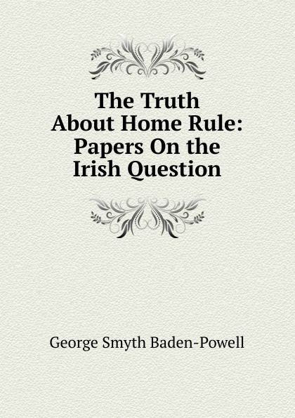 George Smyth Baden-Powell The Truth About Home Rule: Papers On the Irish Question george smyth baden powell protection and bad times