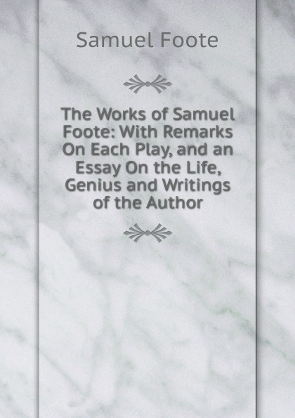 Foote Samuel The Works of Samuel Foote: With Remarks On Each Play, and an Essay On the Life, Genius and Writings of the Author samuel crumpe an essay on the best means of providing employment for the people
