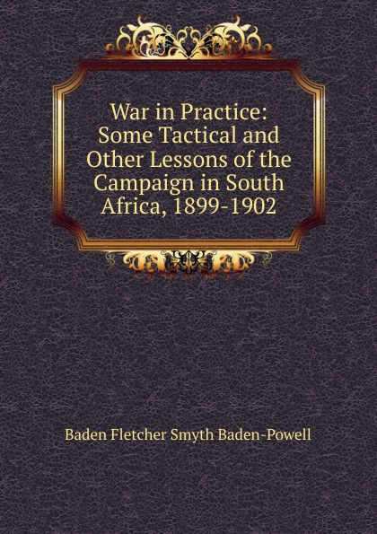 Baden Fletcher Smyth Baden-Powell War in Practice: Some Tactical and Other Lessons of the Campaign in South Africa, 1899-1902 george smyth baden powell protection and bad times