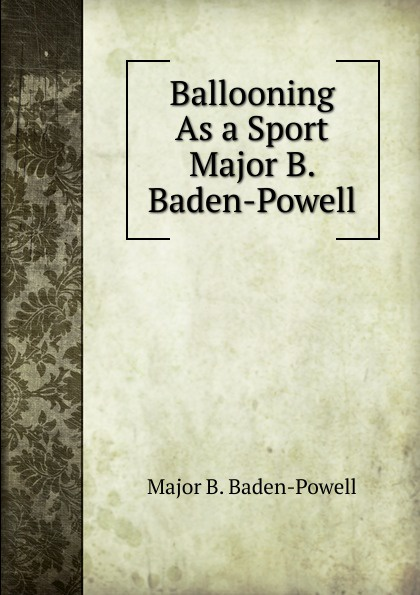 Major B. Baden-Powell Ballooning As a Sport Major B. Baden-Powell george smyth baden powell protection and bad times