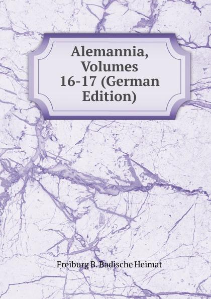 Freiburg B. Badische Heimat Alemannia, Volumes 16-17 (German Edition)