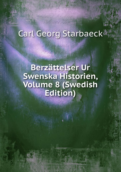 Carl Georg Starbaeck Berzattelser Ur Swenska Historien, Volume 8 (Swedish Edition) carl georg brunius gotlands konsthistoria volume 3 swedish edition