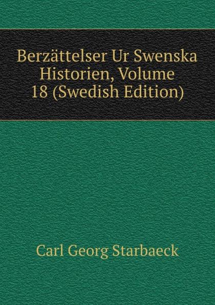 Carl Georg Starbaeck Berzattelser Ur Swenska Historien, Volume 18 (Swedish Edition) carl georg brunius gotlands konsthistoria volume 3 swedish edition