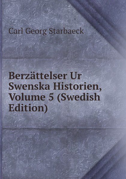 Carl Georg Starbaeck Berzattelser Ur Swenska Historien, Volume 5 (Swedish Edition) carl georg brunius gotlands konsthistoria volume 3 swedish edition