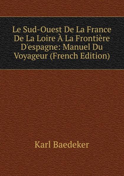 K. Baedeker Le Sud-Ouest De La France De La Loire A La Frontiere D.espagne: Manuel Du Voyageur (French Edition) karl baedeker le nord de la france jusqu a la loire excepte paris manuel du voyageur