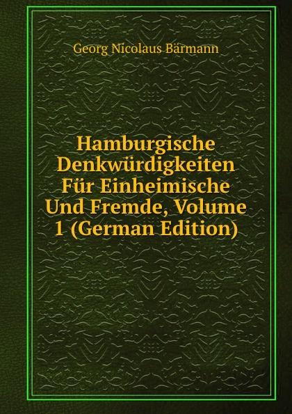 Georg Nicolaus Bärmann Hamburgische Denkwurdigkeiten Fur Einheimische Und Fremde, Volume 1 (German Edition)