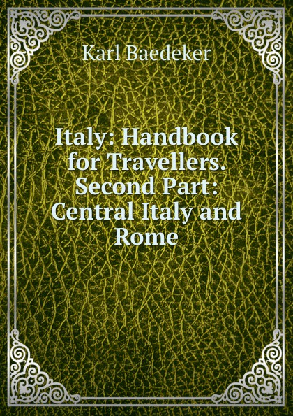 K. Baedeker Italy: Handbook for Travellers. Second Part: Central Italy and Rome