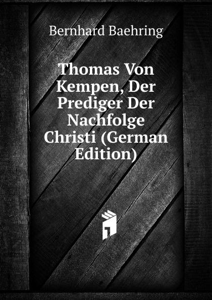 Bernhard Baehring Thomas Von Kempen, Der Prediger Der Nachfolge Christi (German Edition) thomas von kempen die nachfolge christi