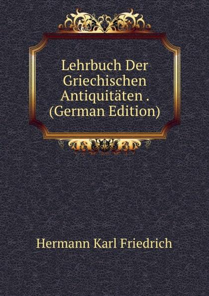 Hermann Karl Friedrich Lehrbuch Der Griechischen Antiquitaten . (German Edition) hermann karl friedrich lehrbuch der griechischen staatsalterthumer aus dem standpuncte der geschichte