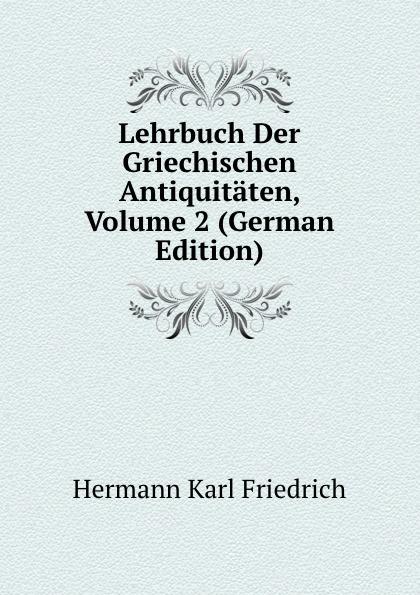 Hermann Karl Friedrich Lehrbuch Der Griechischen Antiquitaten, Volume 2 (German Edition) hermann karl friedrich lehrbuch der griechischen antiquitaten