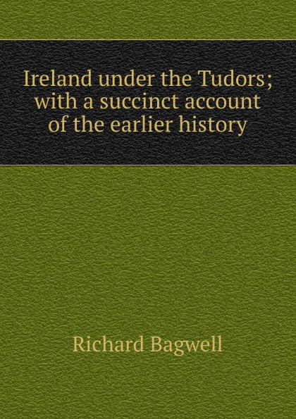 Richard Bagwell Ireland under the Tudors; with a succinct account of the earlier history bagwell richard ireland under the tudors with a succinct account of the earlier history vol 1 of 3