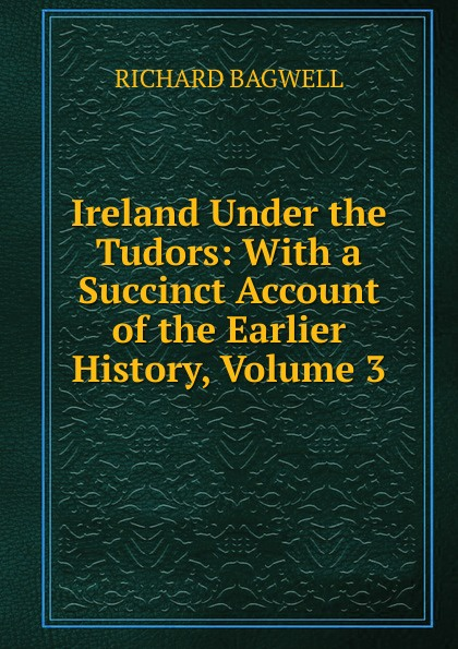 Richard Bagwell Ireland Under the Tudors: With a Succinct Account of the Earlier History, Volume 3 bagwell richard ireland under the tudors with a succinct account of the earlier history vol 1 of 3