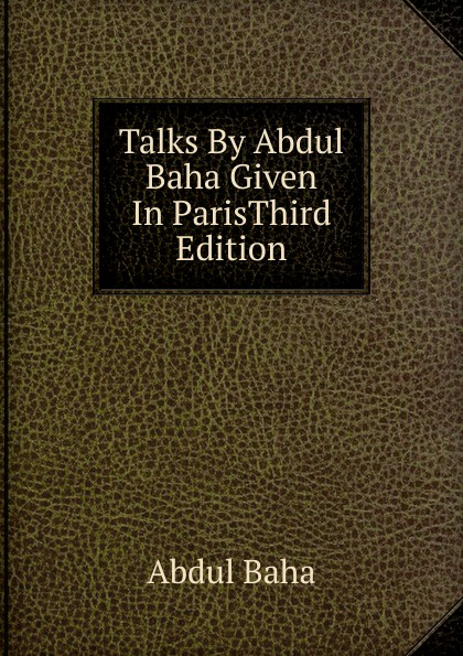 Abdul Baha Talks By Abdul Baha Given In ParisThird Edition.