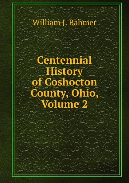 William J. Bahmer Centennial History of Coshocton County, Ohio, Volume 2