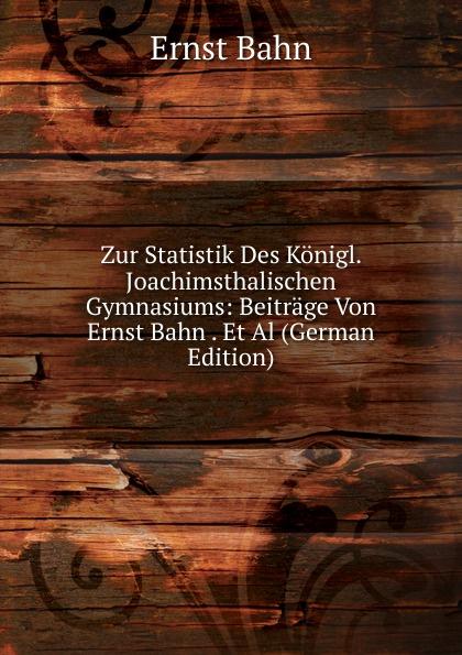 Ernst Bahn Zur Statistik Des Konigl. Joachimsthalischen Gymnasiums: Beitrage Von Ernst Bahn . Et Al (German Edition) herrmann ernst beitrage zur geschichte des russischen reiches german edition