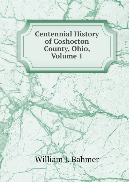William J. Bahmer Centennial History of Coshocton County, Ohio, Volume 1