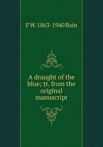 F W. 1863-1940 Bain A draught of the blue; tr. from the original manuscript f w 1863 1940 bain on the realisation of the possible and the spirit of aristotle