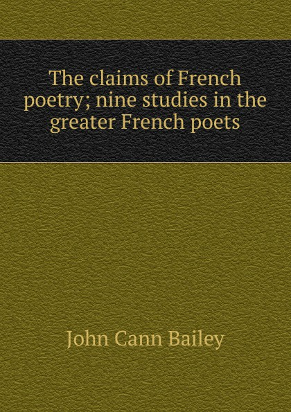 John Cann Bailey The claims of French poetry; nine studies in the greater French poets french poetry