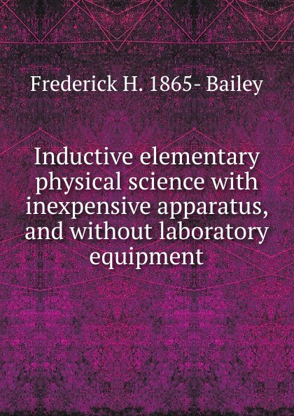 Frederick H. 1865- Bailey Inductive elementary physical science with inexpensive apparatus, and without laboratory equipment laboratory equipment and apparatus