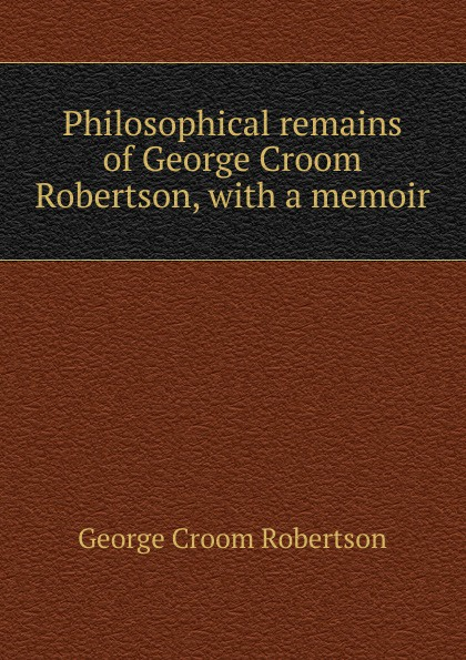 George Croom Robertson Philosophical remains of George Croom Robertson, with a memoir george a robertson notes on africa