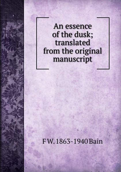 F W. 1863-1940 Bain An essence of the dusk; translated from the original manuscript f w 1863 1940 bain on the realisation of the possible and the spirit of aristotle