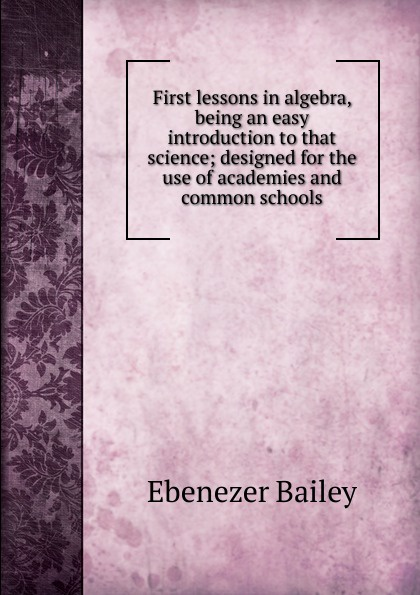 Ebenezer Bailey First lessons in algebra, being an easy introduction to that science; designed for the use of academies and common schools jocelyn louis parker an algebra for high schools and academies