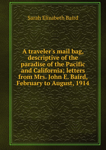 Sarah Elizabeth Baird A traveler.s mail bag, descriptive of the paradise of the Pacific and California; letters from Mrs. John E. Baird, February to August, 1914