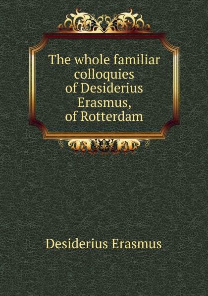 Erasmus Desiderius The whole familiar colloquies of Desiderius Erasmus, of Rotterdam erasmus desiderius elogio della pazzia italian edition