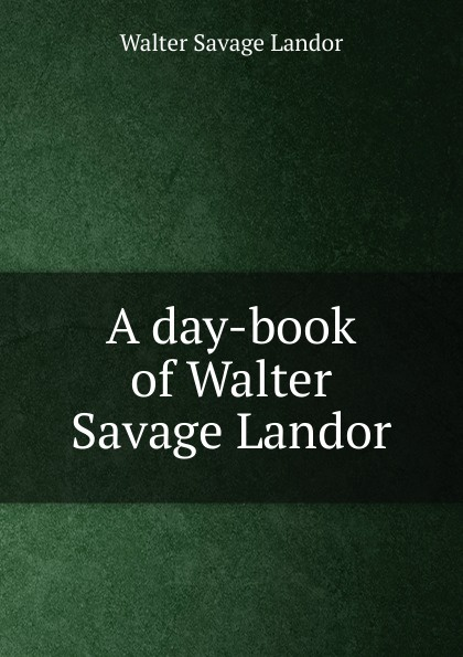 Walter Savage Landor A day-book of Walter Savage Landor walter savage landor selections from the imaginary conversations of walter savage landor