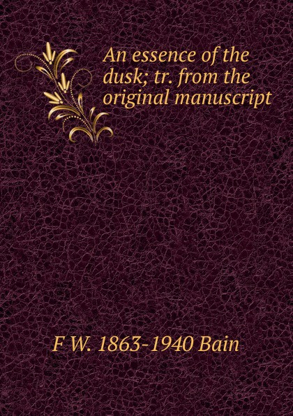 F W. 1863-1940 Bain An essence of the dusk; tr. from the original manuscript f w 1863 1940 bain on the realisation of the possible and the spirit of aristotle