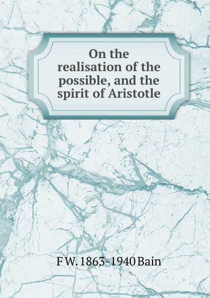 F W. 1863-1940 Bain On the realisation of the possible, and the spirit of Aristotle f w 1863 1940 bain on the realisation of the possible and the spirit of aristotle