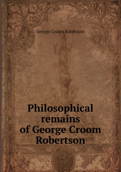 George Croom Robertson Philosophical remains of George Croom Robertson george a robertson notes on africa